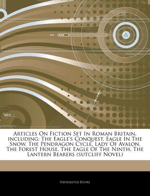 Articles on Fiction Set in Roman Britain, Including: The Eagle's Conquest, Eagle in the Snow, the Pendragon Cycle, Lady of Avalon, the Forest House, the Eagle of the Ninth, the Lantern Bearers (Sutcliff Novel)