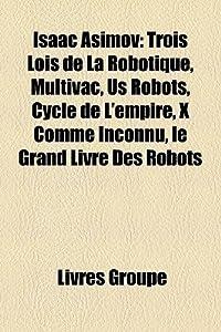 Isaac Asimov: Trois Lois De La Robotique, Multivac, Us Robots, Cycle De L'empire, X Comme Inconnu, Le Grand Livre Des Robots