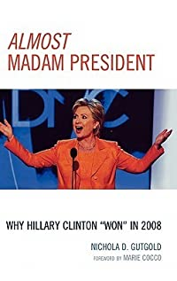 Almost Madam President: Why Hillary Clinton 'won' in 2008