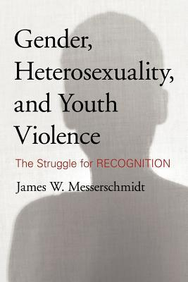 Gender, Heterosexuality, and Youth Violence by James W. Messerschmidt