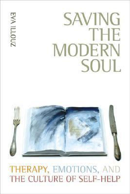 Saving the Modern Soul Therapy, Emotions, and the Culture of Self-Help