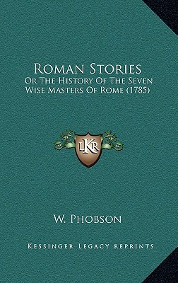 Roman Stories: Or the History of the Seven Wise Masters of Rome (1785) or the History of the Seven Wise Masters of Rome (1785)