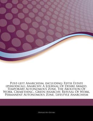 Articles on Post-Left Anarchism, Including: Fifth Estate (Periodical), Anarchy: A Journal of Desire Armed, Temporary Autonomous Zone, the Abolition of Work, Crimethinc., Green Anarchy, Refusal of Work, Permanent Autonomous Zone