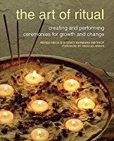 The Art of Ritual: Creating and Performing Ceremonies for Growth and Change