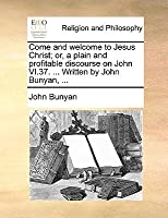 Come and Welcome to Jesus Christ; Or, a Plain and Profitable Discourse on John VI.37. ... Written by John Bunyan, ...