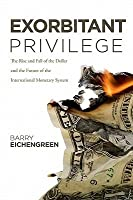Exorbitant Privilege: The Rise and Fall of the Dollar and the Future of the International Monetary System