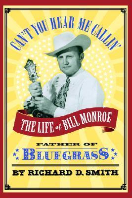 Can't You Hear Me Callin' The Life of Bill Monroe, Father of Bluegrass