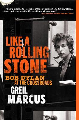Like a Rolling Stone: Bob Dylan at the Crossroads by Greil