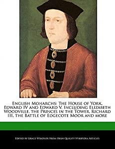 English Monarchs: The House of York, Edward IV and Edward V, Including Elizabeth Woodville, the Princes in the Tower, Richard III, the B