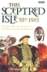 This Sceptred Isle: 55 BC - 1901: The Roman Invasion to the Death of Queen Victoria