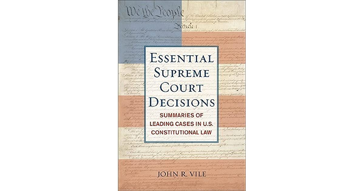 Essential Supreme Court Decisions Summaries Of Leading Cases In US Constitutional Law Essential Supreme Court