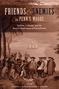 Friends and Enemies in Penn's Woods: Indians, Colonists, and the Racial Construction of Pennsylvania