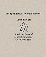 The Spell Book of Wiccan Shadows by Dawn Flowers