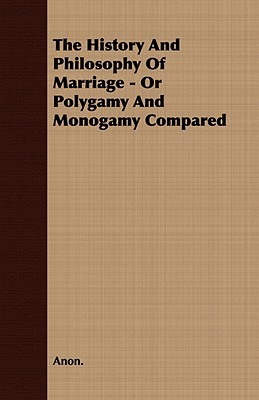 The History and Philosophy of Marriage - Or Polygamy and Monogamy Compared