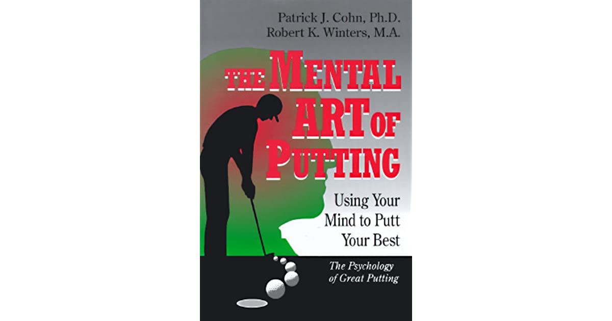 The Mental Art Of Putting Using Your Mind To Putt Your Best