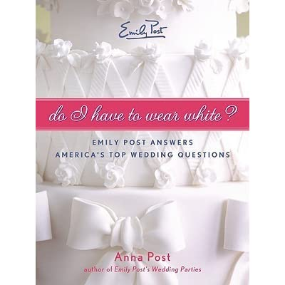 Do I Have To Wear White?: Emily Post Answers America's Top Wedding