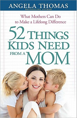 52 Things Kids Need from a Mom by Angela Thomas