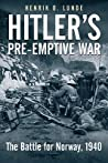Hitler's Preemptive War: The Battle for Norway, 1940: History's First Special Operations Campaign by Henrik O. Lunde