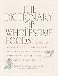 The Dictionary of Wholesome Foods: A Passionate A-to-Z Guide to the Earth's Healthy Offerings, with More than 140 Delicious, Nutritious Recipes