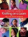 A Beginner's Guide to Knitting on a Loom. Isela Phelps