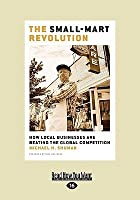 The Small-Mart Revolution: How Local Businesses Are Beating the Global Competition (Easyread Large Edition)