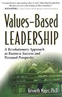 Values-Based Leadership: A Revolutionary Approach to Business Success and Personal Prosperity