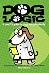 Dog Logic: A Pooch's Guide to Dogs Behaving Badly