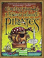 Everything I Know about Pirates: A Collection of Made Up Facts, Educated Guesses, and Silly Pictures about Bad Guys of the High Seas.
