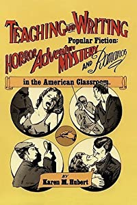 Teaching and Writing Popular Fiction: Horror, Adventure, Mystery and Romance in the American Classroom