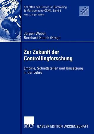 Zur Zukunft Der Controllingforschung: Empirie, Schnittstellen Und Umsetzung in Der Lehre Jürgen  Weber