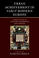 Urban Achievement in Early Modern Europe: Golden Ages in Antwerp, Amsterdam and London