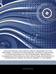 Articles on Existentialism, Including: Angst, Meaning of Life, Nothing, Theatre of the Absurd, Human Condition, L'Existentialisme Est Un Humanisme, Absurdism, Humanistic Psychology, Self-Deception, Authenticity