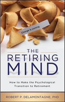 The Retiring Mind: How to Make the Psychological Transition to Retirement (Retiring Mind, #1)