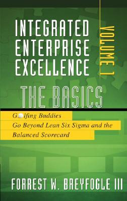 Integrated Enterprise Excellence, Vol. I:  The Basics: Golfing Buddies Go Beyond Lean Six Sigma and the Balanced Scorecard
