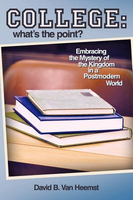 College: What's the Point? Embracing the Mystery of the Kingdom in a Postmodern World