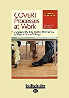 Covert Processes at Work: Managing the Five Hidden Dimensions of Organizational Change (EasyRead Large Edition)
