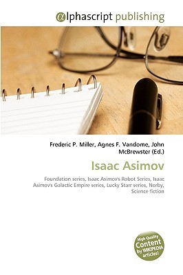 Isaac Asimov: Foundation Series, Isaac Asimov's Robot Series, Isaac Asimov's Galactic Empire Series, Lucky Starr Series, Norby, Science Fiction (Wikipedia Articles) [Please Check This Book Out