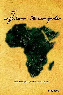 The Afrikaners Emancipation: Freeing South Africans from Their Apartheid Mindset  by  Barry Botha