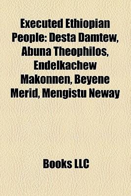 Executed Ethiopian People: Desta Damtew, Abuna Theophilos, Endelkachew Makonnen, Beyene Merid, Mengistu Neway