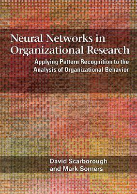 Neural Networks in Organizational Research Applying Pattern Recogniton to the Analysis of Organizational Behavior