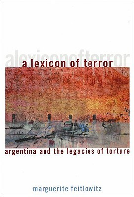 A Lexicon of Terror: Argentina and the Legacies of Torture