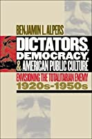 Dictators, Democracy, and American Public Culture: Envisioning the Totalitarian Enemy 1920s-1950s