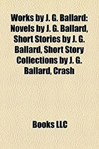 Works by J. G. Ballard (Study Guide): Novels by J. G. Ballard, Short Stories by J. G. Ballard, Short Story Collections by J. G. Ballard, Crash