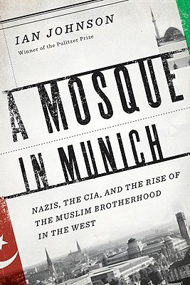A Mosque in Munich: Nazis, the CIA, and the Muslim Brotherhood in the West