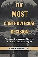 The Most Controversial Decision: Truman, the Atomic Bombs, and the Defeat of Japan