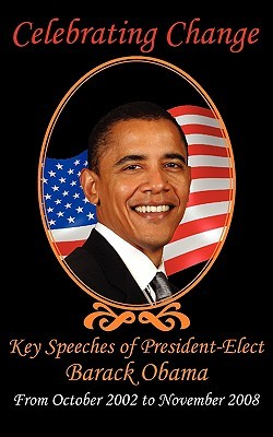 Celebrating Change: Key Speeches of President-Elect Barack Obama, October 2002-November 2008