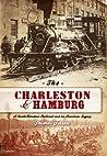 The Charleston  Hamburg: A South Carolina Railroad  an American Legacy