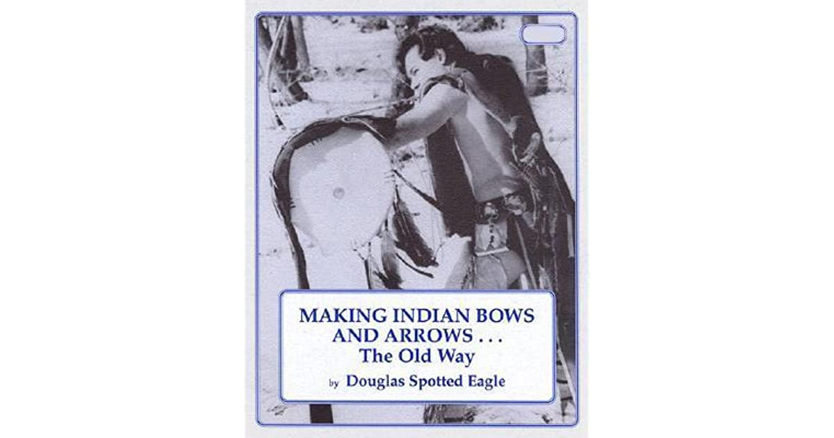 Making Indian Bows and Arrows    the Old Way by Douglas