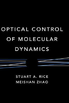 Optical Control of Molecular Dynamics by Stuart A. Rice