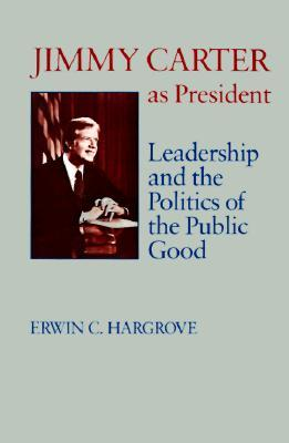 Jimmy Carter as President: Leadership and the Politics of the Public Good